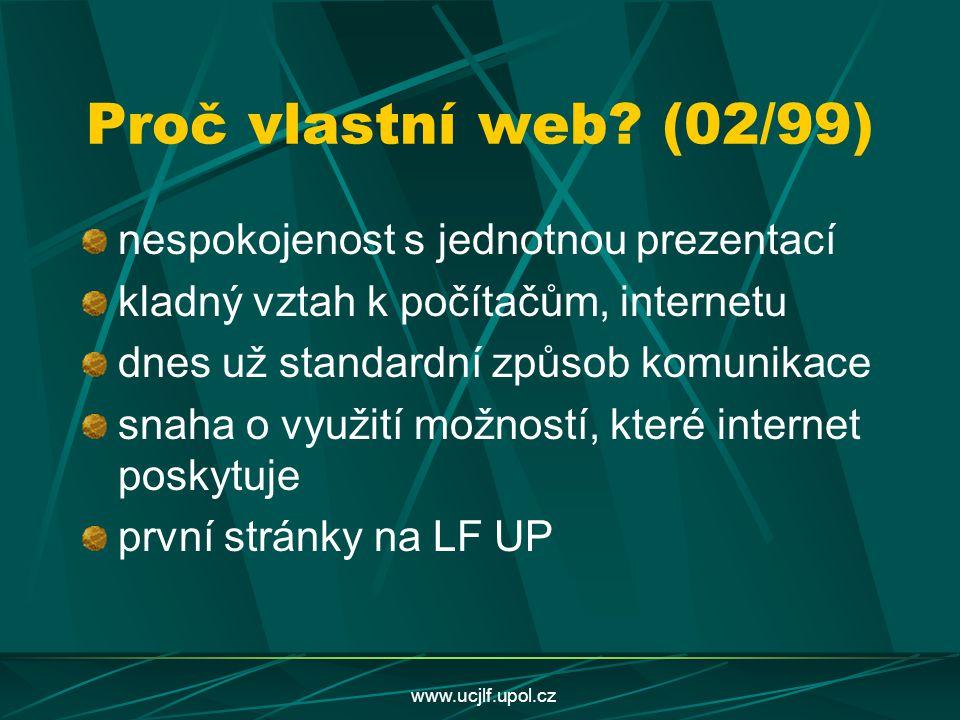 www.ucjlf.upol.cz Proč vlastní web? (02/99) nespokojenost s jednotnou prezentací kladný vztah k počítačům, internetu dnes už standardní způsob komunik