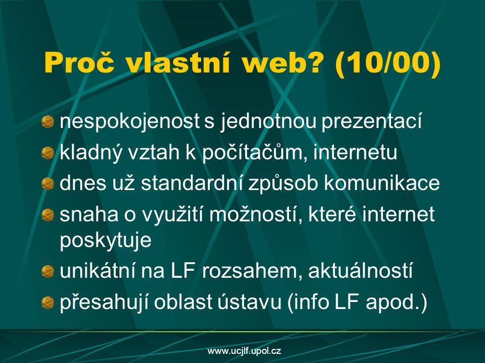 www.ucjlf.upol.cz Proč vlastní web? (10/00) nespokojenost s jednotnou prezentací kladný vztah k počítačům, internetu dnes už standardní způsob komunik