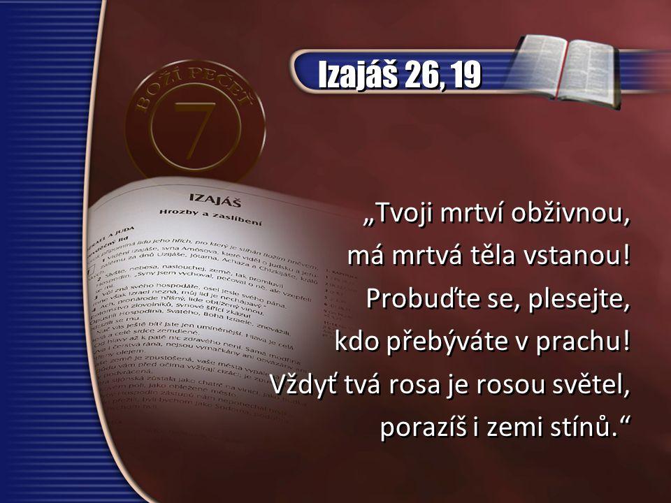 """Izajáš 26, 19 """"Tvoji mrtví obživnou, má mrtvá těla vstanou! Probuďte se, plesejte, kdo přebýváte v prachu! Vždyť tvá rosa je rosou světel, porazíš i z"""
