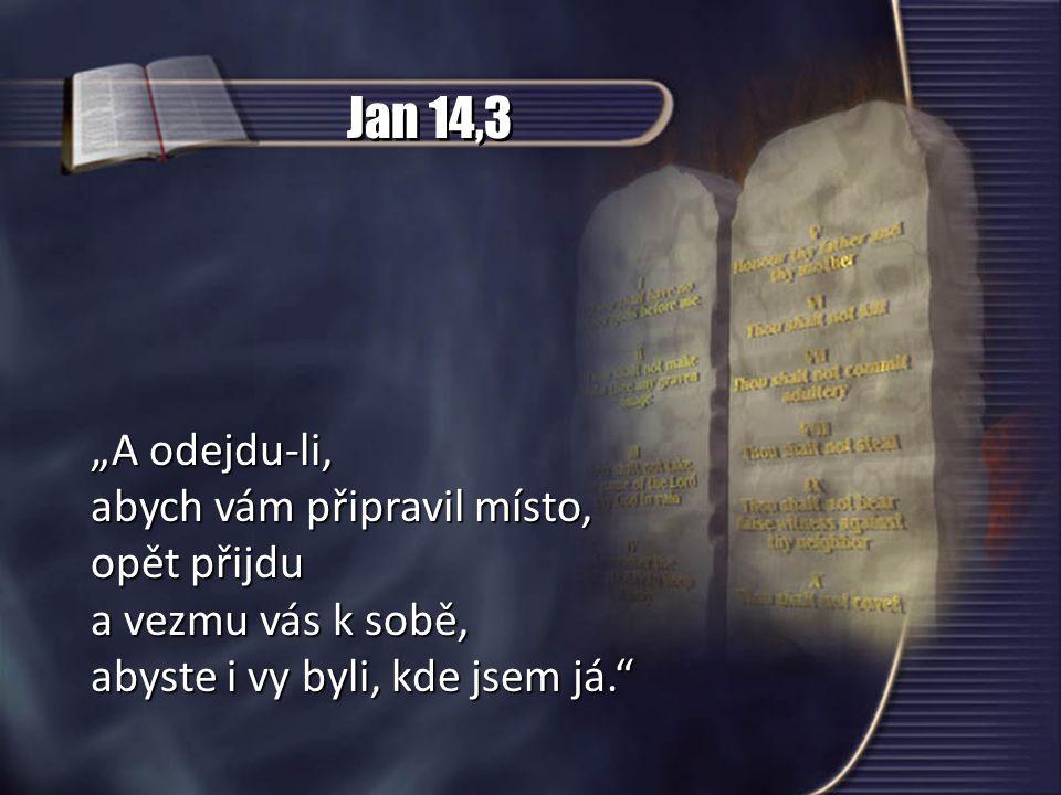 """Jan 14,3 """"A odejdu-li, abych vám připravil místo, opět přijdu a vezmu vás k sobě, abyste i vy byli, kde jsem já."""