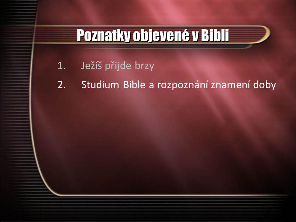 Poznatky objevené v Bibli 1.Ježíš přijde brzy 2.Studium Bible a rozpoznání znamení doby