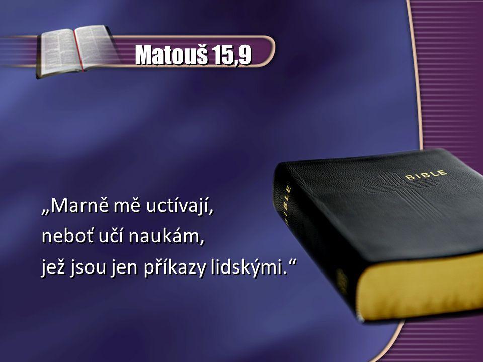 """Matouš 15,9 """"Marně mě uctívají, neboť učí naukám, jež jsou jen příkazy lidskými."""" """"Marně mě uctívají, neboť učí naukám, jež jsou jen příkazy lidskými."""