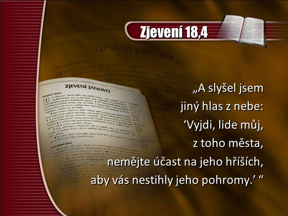 """Zjevení 18,4 """"A slyšel jsem jiný hlas z nebe: 'Vyjdi, lide můj, z toho města, nemějte účast na jeho hříších, aby vás nestihly jeho pohromy.' """"A slyšel jsem jiný hlas z nebe: 'Vyjdi, lide můj, z toho města, nemějte účast na jeho hříších, aby vás nestihly jeho pohromy.'"""