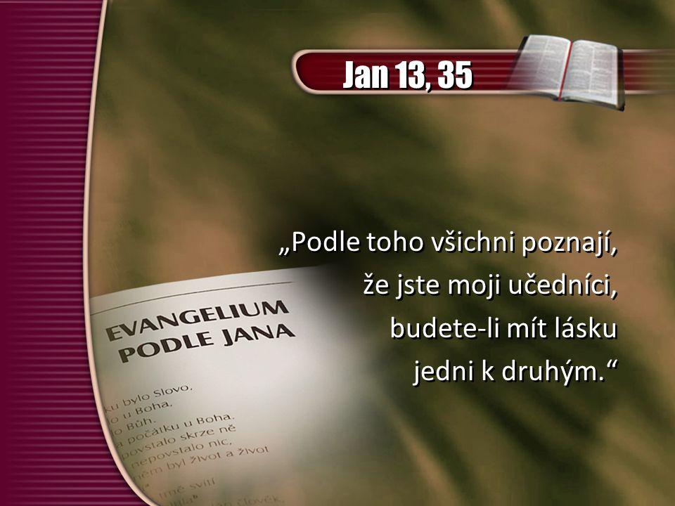 """""""Podle toho všichni poznají, že jste moji učedníci, budete-li mít lásku jedni k druhým. """"Podle toho všichni poznají, že jste moji učedníci, budete-li mít lásku jedni k druhým. Jan 13, 35"""