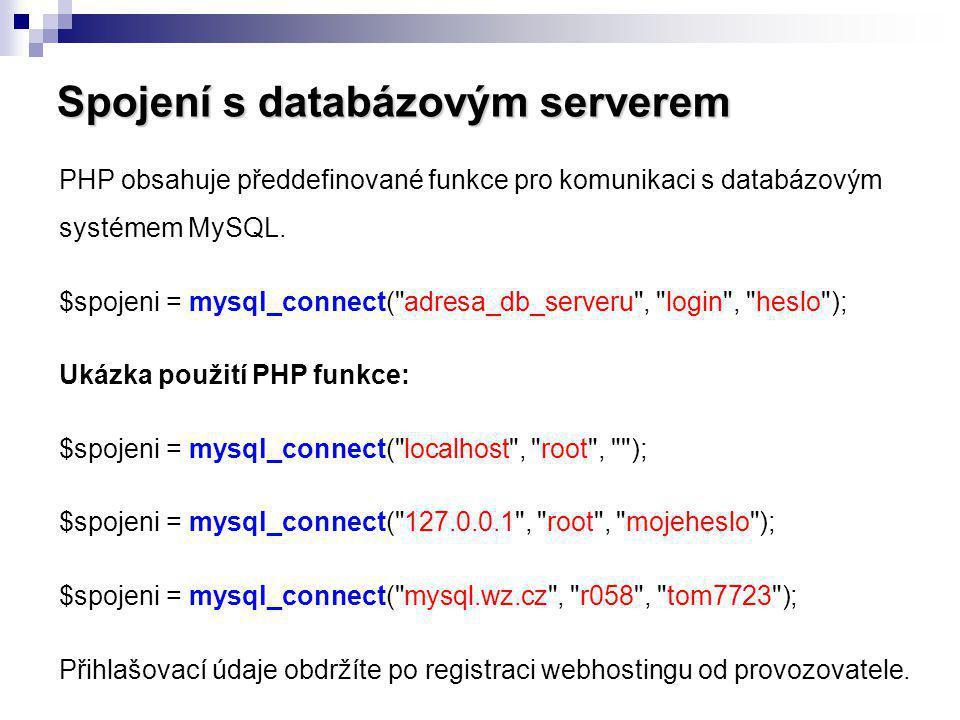 Spojení s databázovým serverem PHP obsahuje předdefinované funkce pro komunikaci s databázovým systémem MySQL. $spojeni = mysql_connect(