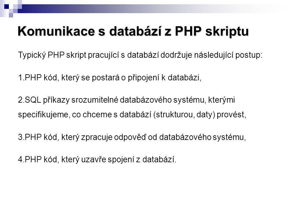 Komunikace s databází z PHP skriptu Typický PHP skript pracující s databází dodržuje následující postup: 1.PHP kód, který se postará o připojení k dat