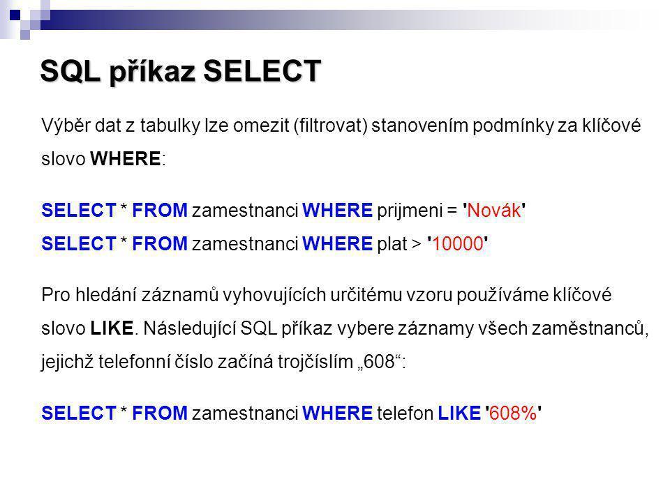 SQL příkaz SELECT Výběr dat z tabulky lze omezit (filtrovat) stanovením podmínky za klíčové slovo WHERE: SELECT * FROM zamestnanci WHERE prijmeni = 'N
