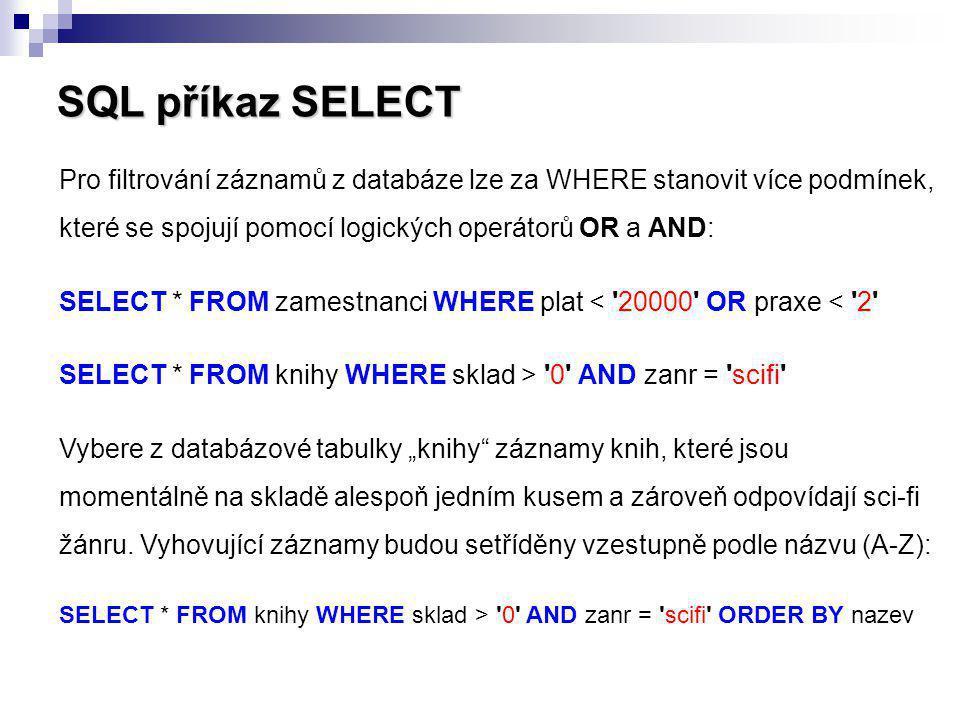 SQL příkaz SELECT Pro filtrování záznamů z databáze lze za WHERE stanovit více podmínek, které se spojují pomocí logických operátorů OR a AND: SELECT