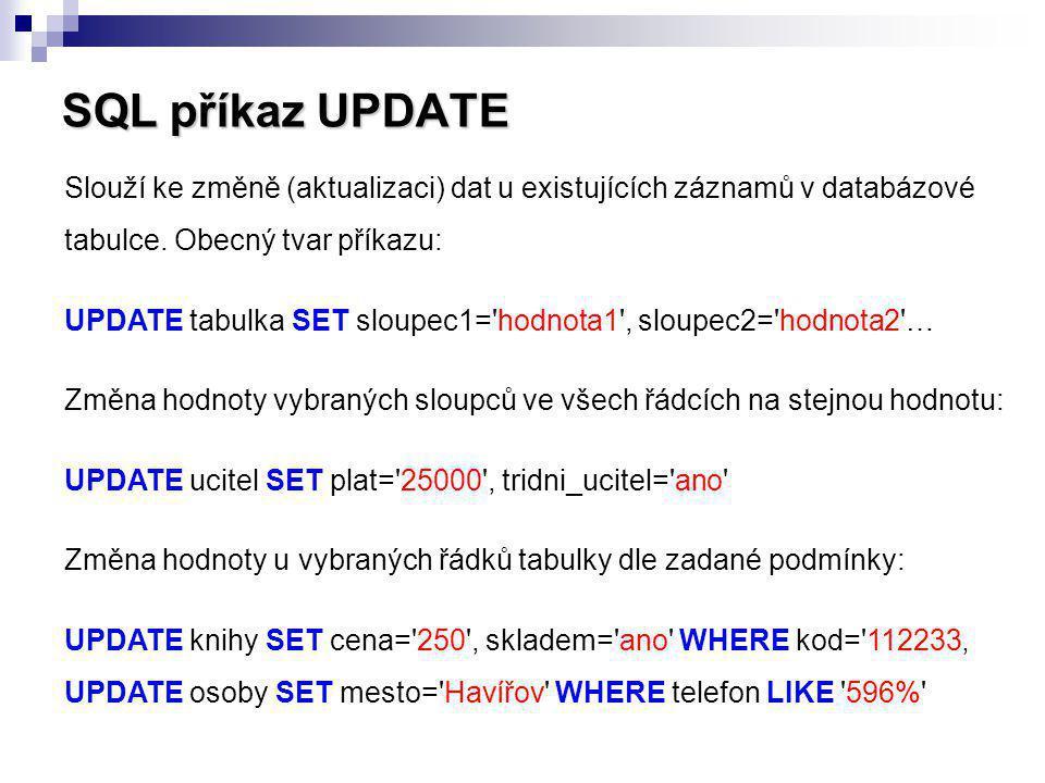 SQL příkaz UPDATE Slouží ke změně (aktualizaci) dat u existujících záznamů v databázové tabulce. Obecný tvar příkazu: UPDATE tabulka SET sloupec1='hod