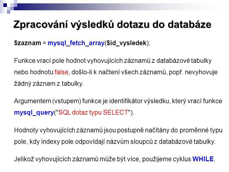 Zpracování výsledků dotazu do databáze $zaznam = mysql_fetch_array($id_vysledek); Funkce vrací pole hodnot vyhovujících záznamů z databázové tabulky n