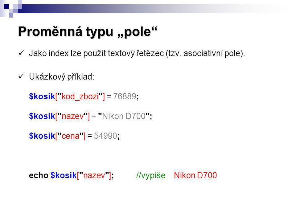 """Proměnná typu """"pole"""" Jako index lze použít textový řetězec (tzv. asociativní pole). Ukázkový příklad: $kosik["""