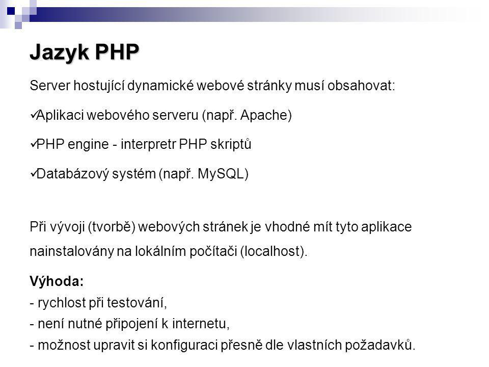 Jazyk PHP Server hostující dynamické webové stránky musí obsahovat: Aplikaci webového serveru (např. Apache) PHP engine - interpretr PHP skriptů Datab