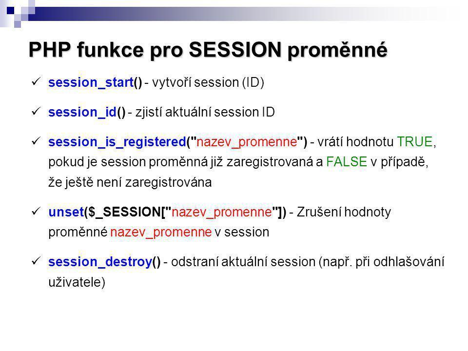 PHP funkce pro SESSION proměnné session_start() - vytvoří session (ID) session_id() - zjistí aktuální session ID session_is_registered(
