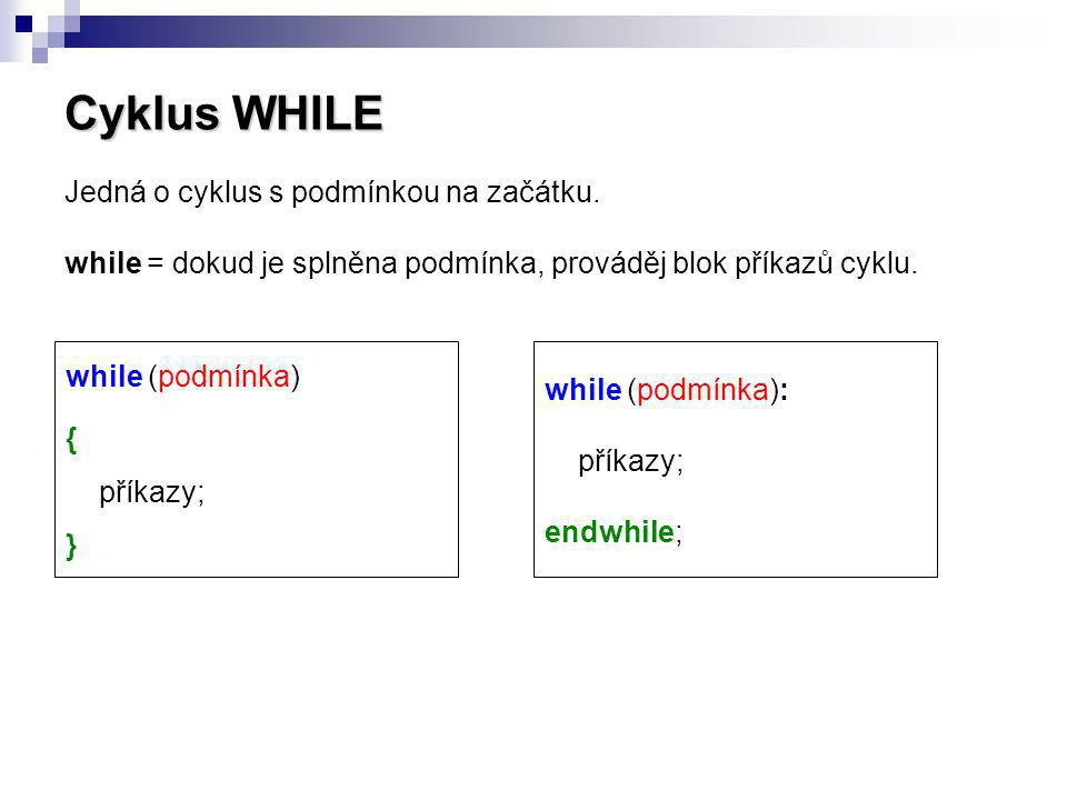 Cyklus WHILE Jedná o cyklus s podmínkou na začátku. while = dokud je splněna podmínka, prováděj blok příkazů cyklu. while (podmínka) { příkazy; } whil