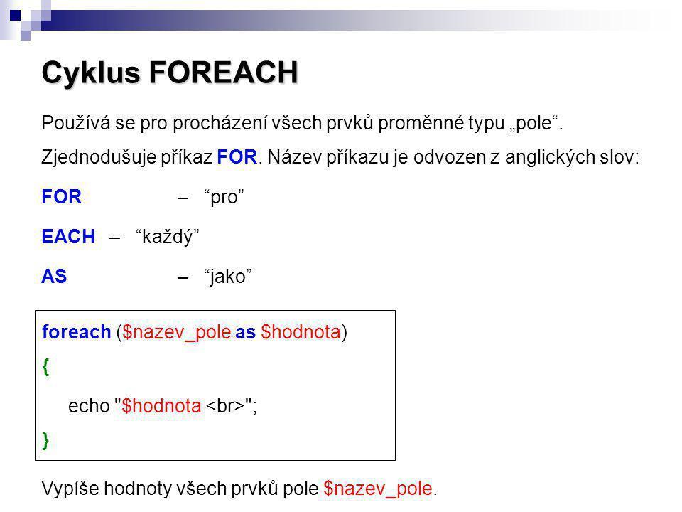 """Cyklus FOREACH Používá se pro procházení všech prvků proměnné typu """"pole"""". Zjednodušuje příkaz FOR. Název příkazu je odvozen z anglických slov: FOR– """""""