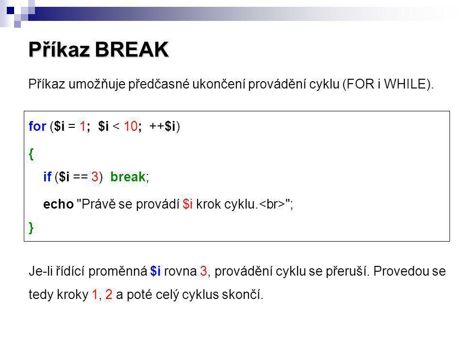 Příkaz BREAK Příkaz umožňuje předčasné ukončení provádění cyklu (FOR i WHILE). Je-li řídící proměnná $i rovna 3, provádění cyklu se přeruší. Provedou