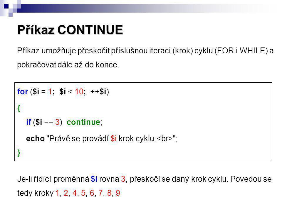 Příkaz CONTINUE Příkaz umožňuje přeskočit příslušnou iteraci (krok) cyklu (FOR i WHILE) a pokračovat dále až do konce. Je-li řídící proměnná $i rovna