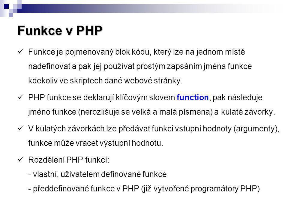 Funkce v PHP Funkce je pojmenovaný blok kódu, který lze na jednom místě nadefinovat a pak jej používat prostým zapsáním jména funkce kdekoliv ve skrip