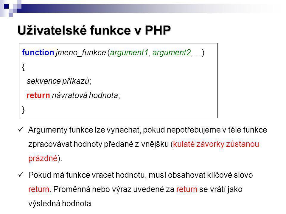 Uživatelské funkce v PHP function jmeno_funkce (argument1, argument2,...) { sekvence příkazů; return návratová hodnota; } Argumenty funkce lze vynecha