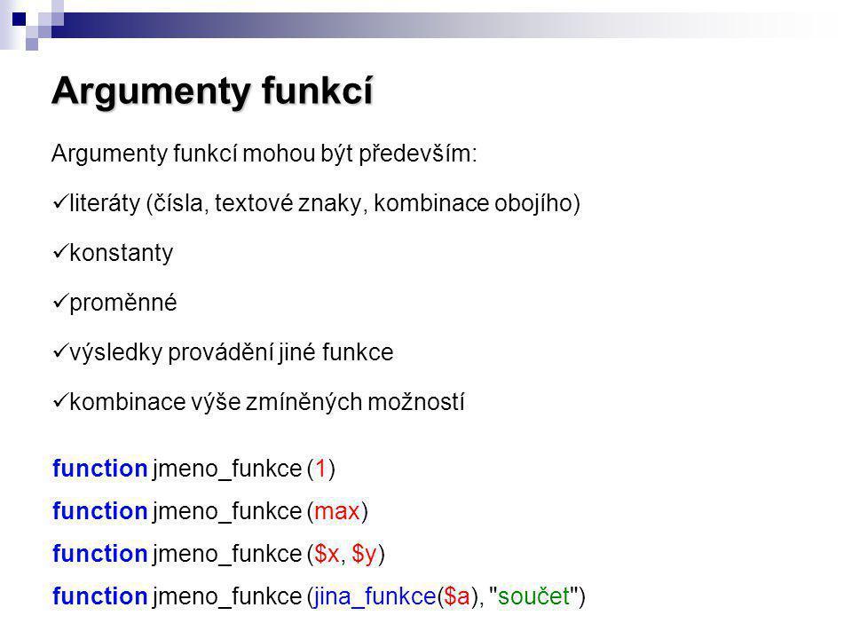 Argumenty funkcí Argumenty funkcí mohou být především: literáty (čísla, textové znaky, kombinace obojího) konstanty proměnné výsledky provádění jiné f