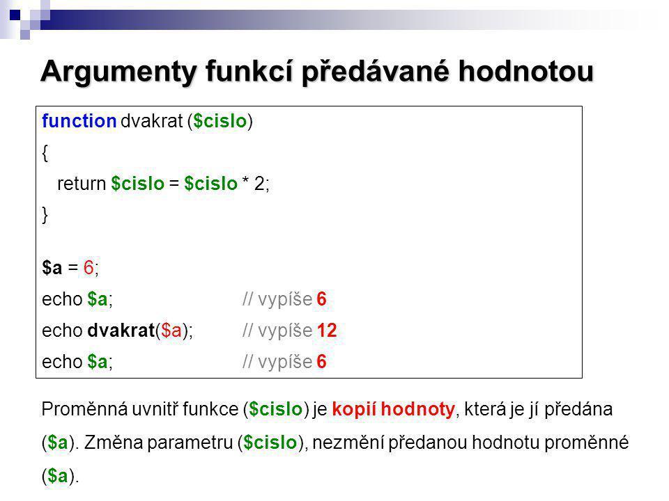 Argumenty funkcí předávané hodnotou Proměnná uvnitř funkce ($cislo) je kopií hodnoty, která je jí předána ($a). Změna parametru ($cislo), nezmění před