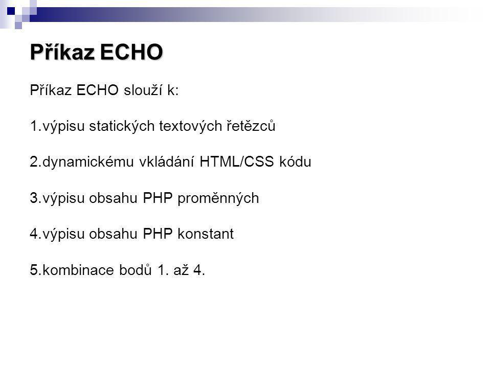 Příkaz ECHO Příkaz ECHO slouží k: 1.výpisu statických textových řetězců 2.dynamickému vkládání HTML/CSS kódu 3.výpisu obsahu PHP proměnných 4.výpisu o
