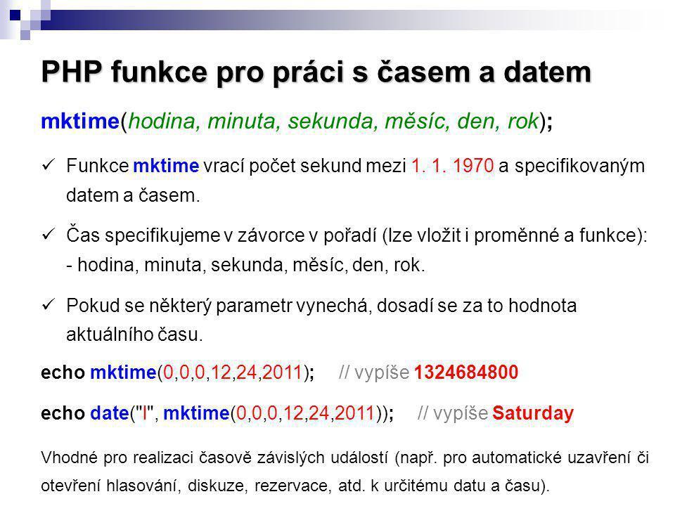 PHP funkce pro práci s časem a datem mktime(hodina, minuta, sekunda, měsíc, den, rok); Funkce mktime vrací počet sekund mezi 1. 1. 1970 a specifikovan