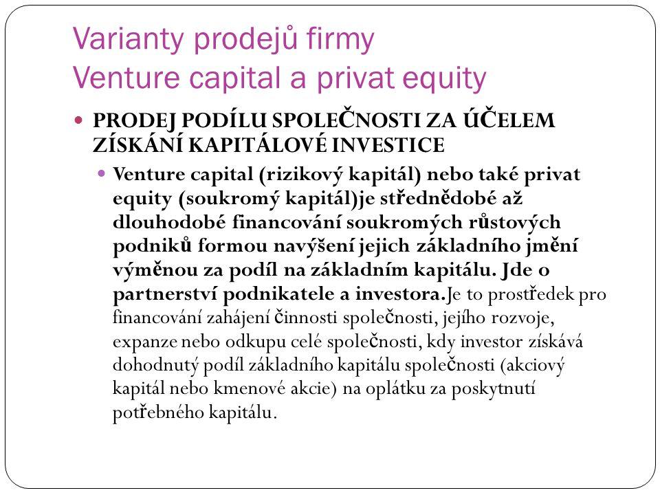 Varianty prodejů firmy Venture capital a privat equity PRODEJ PODÍLU SPOLE Č NOSTI ZA Ú Č ELEM ZÍSKÁNÍ KAPITÁLOVÉ INVESTICE Venture capital (rizikový