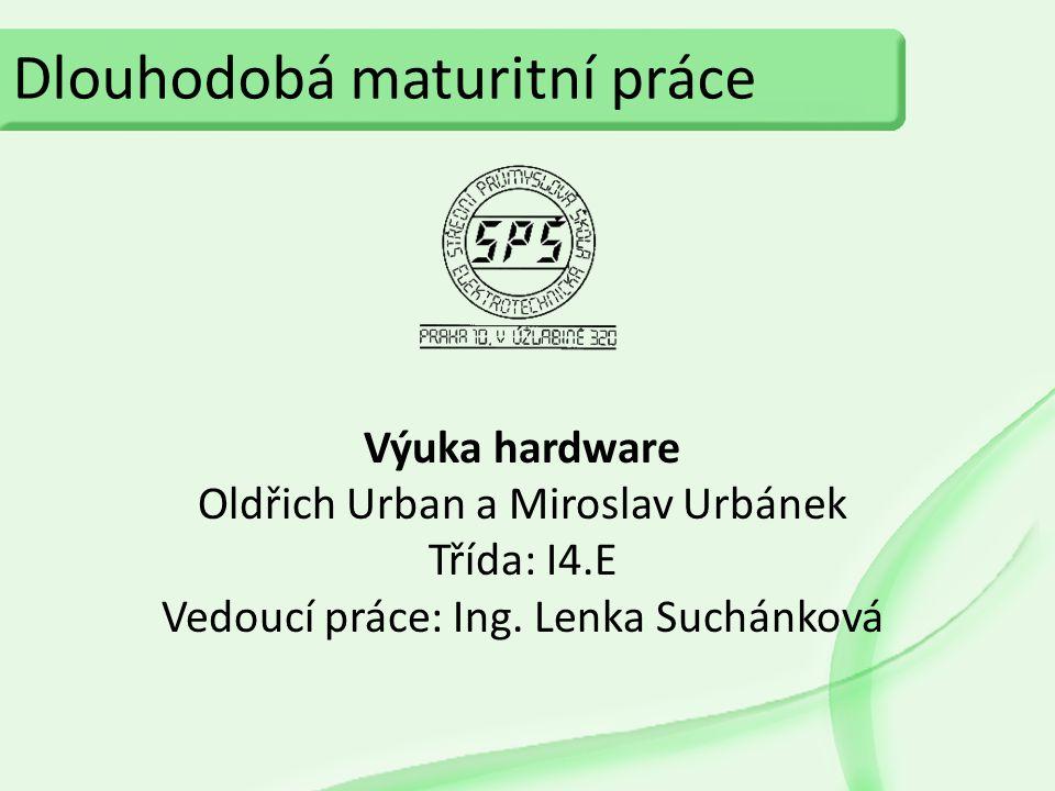 Dlouhodobá maturitní práce Výuka hardware Oldřich Urban a Miroslav Urbánek Třída: I4.E Vedoucí práce: Ing. Lenka Suchánková