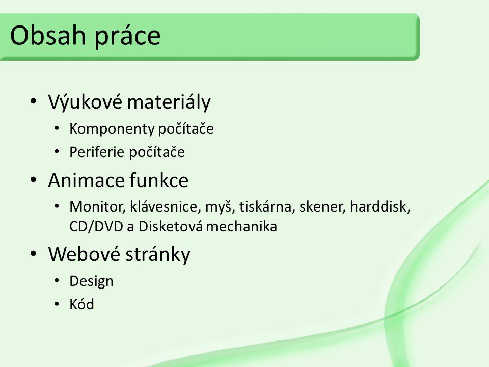 Obsah práce Výukové materiály Komponenty počítače Periferie počítače Animace funkce Monitor, klávesnice, myš, tiskárna, skener, harddisk, CD/DVD a Disketová mechanika Webové stránky Design Kód