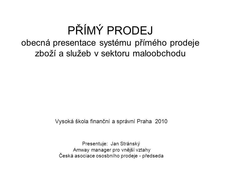 PŘÍMÝ PRODEJ obecná presentace systému přímého prodeje zboží a služeb v sektoru maloobchodu Vysoká škola finanční a správní Praha 2010 Presentuje: Jan