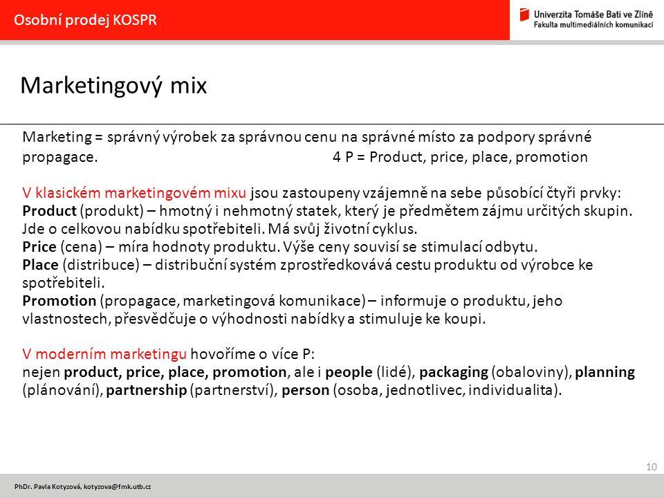 10 PhDr. Pavla Kotyzová, kotyzova@fmk.utb.cz Marketingový mix Osobní prodej KOSPR Marketing = správný výrobek za správnou cenu na správné místo za pod