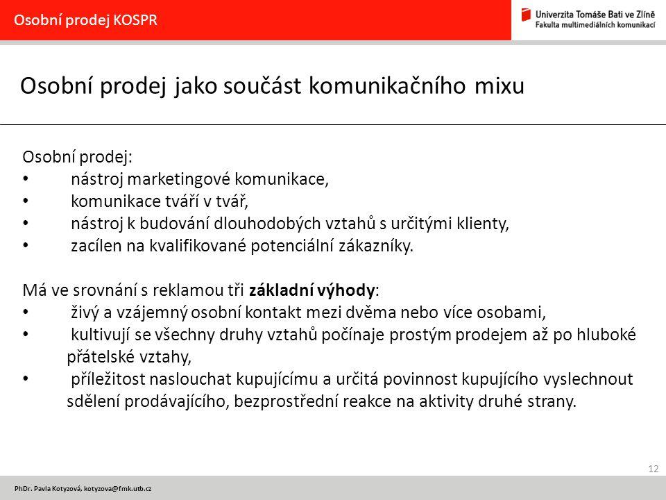 12 PhDr. Pavla Kotyzová, kotyzova@fmk.utb.cz Osobní prodej jako součást komunikačního mixu Osobní prodej KOSPR Osobní prodej: nástroj marketingové kom