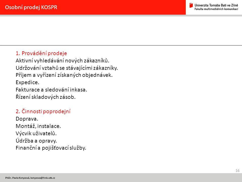 16 PhDr. Pavla Kotyzová, kotyzova@fmk.utb.cz Osobní prodej KOSPR 1. Provádění prodeje Aktivní vyhledávání nových zákazníků. Udržování vztahů se stávaj