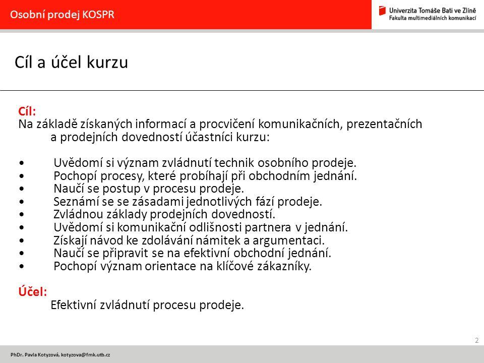 2 PhDr. Pavla Kotyzová, kotyzova@fmk.utb.cz Cíl a účel kurzu Osobní prodej KOSPR Cíl: Na základě získaných informací a procvičení komunikačních, preze