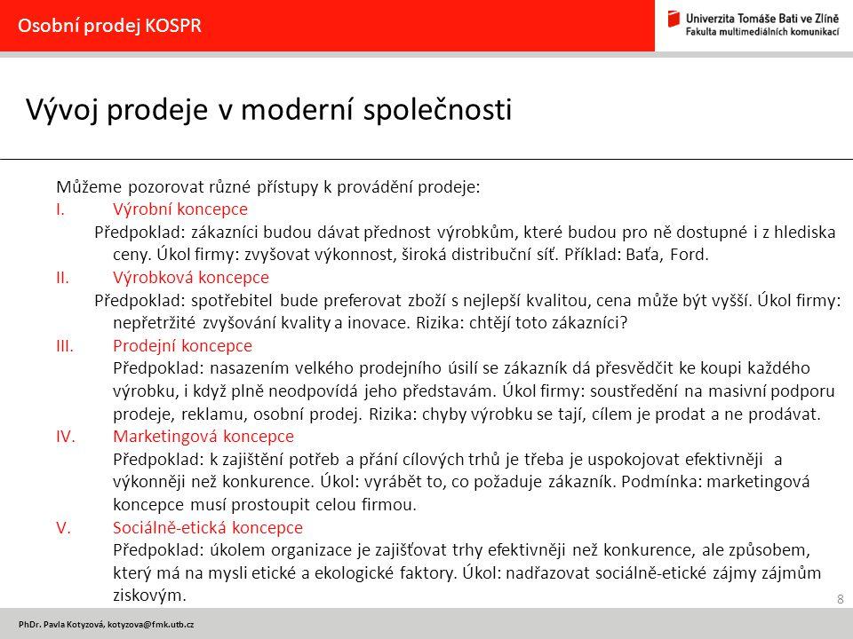 8 PhDr. Pavla Kotyzová, kotyzova@fmk.utb.cz Vývoj prodeje v moderní společnosti Osobní prodej KOSPR Můžeme pozorovat různé přístupy k provádění prodej