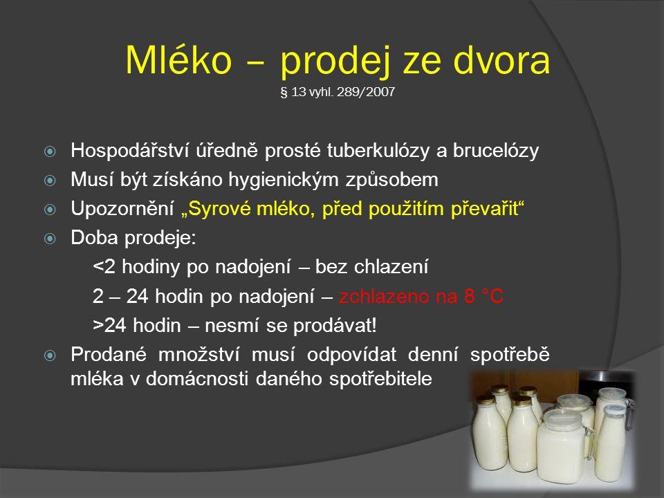Mléko – prodej ze dvora § 13 vyhl. 289/2007  Hospodářství úředně prosté tuberkulózy a brucelózy  Musí být získáno hygienickým způsobem  Upozornění