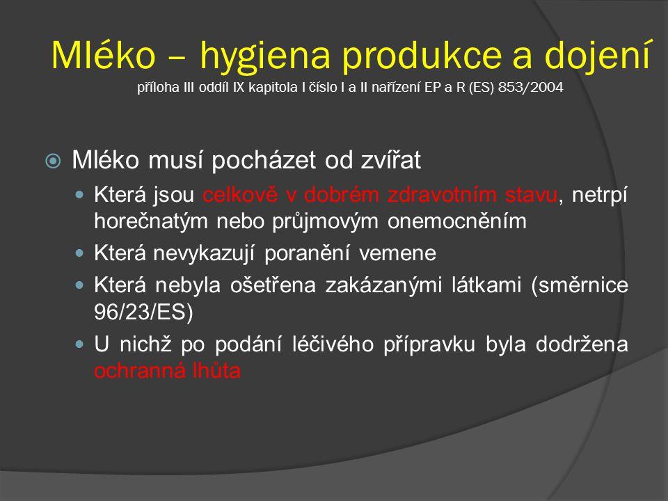 Mléko – hygiena produkce a dojení příloha III oddíl IX kapitola I číslo I a II nařízení EP a R (ES) 853/2004  Mléko musí pocházet od zvířat Která jso