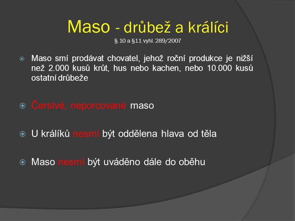 Maso - drůbež a králíci § 10 a §11 vyhl. 289/2007  Maso smí prodávat chovatel, jehož roční produkce je nižší než 2.000 kusů krůt, hus nebo kachen, ne