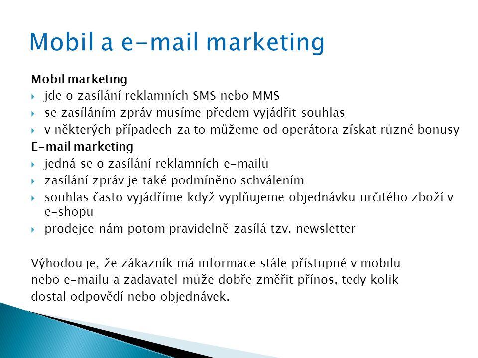 Mobil marketing  jde o zasílání reklamních SMS nebo MMS  se zasíláním zpráv musíme předem vyjádřit souhlas  v některých případech za to můžeme od operátora získat různé bonusy E-mail marketing  jedná se o zasílání reklamních e-mailů  zasílání zpráv je také podmíněno schválením  souhlas často vyjádříme když vyplňujeme objednávku určitého zboží v e-shopu  prodejce nám potom pravidelně zasílá tzv.