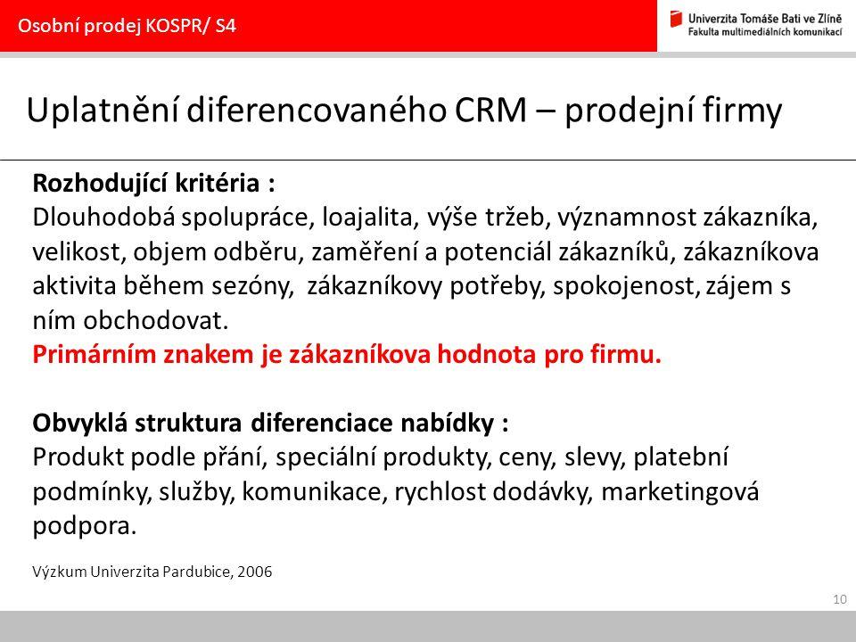 10 Uplatnění diferencovaného CRM – prodejní firmy Osobní prodej KOSPR/ S4 Rozhodující kritéria : Dlouhodobá spolupráce, loajalita, výše tržeb, významnost zákazníka, velikost, objem odběru, zaměření a potenciál zákazníků, zákazníkova aktivita během sezóny, zákazníkovy potřeby, spokojenost, zájem s ním obchodovat.
