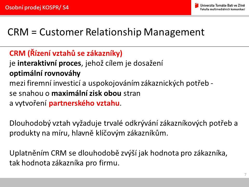 7 CRM = Customer Relationship Management Osobní prodej KOSPR/ S4 CRM (Řízení vztahů se zákazníky) je interaktivní proces, jehož cílem je dosažení optimální rovnováhy mezi firemní investicí a uspokojováním zákaznických potřeb - se snahou o maximální zisk obou stran a vytvoření partnerského vztahu.