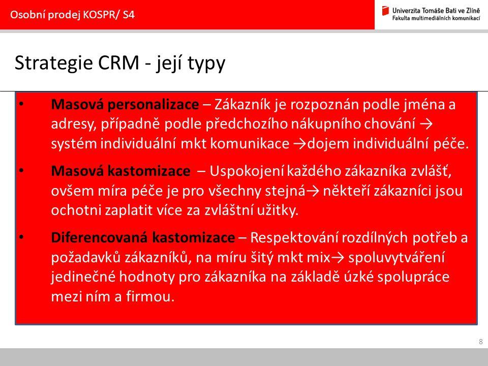 9 Volba strategie CRM v závislosti na hodnotě zákazníka Osobní prodej KOSPR/ S4 Celoživotní hodnota zákazníka pro firmu nízkávysoká Běžný přínos zákazníka pro firmu vysoký Zákazníci, u kterých využít přínos Sbírání pomocí strategie masové kastomizace nebo masové personalizace Nejhodnotnější zákazníci Udržování vztahů pomocí strategie diferencované kastomizace nízký Nejméně hodnotní zákazníci Uplatnění strategie masové personalizace nebo nediferencované nabídky Zákazníci s potenciálem růstu Rozvíjení vztahů pomocí strategie diferencované kastomizace