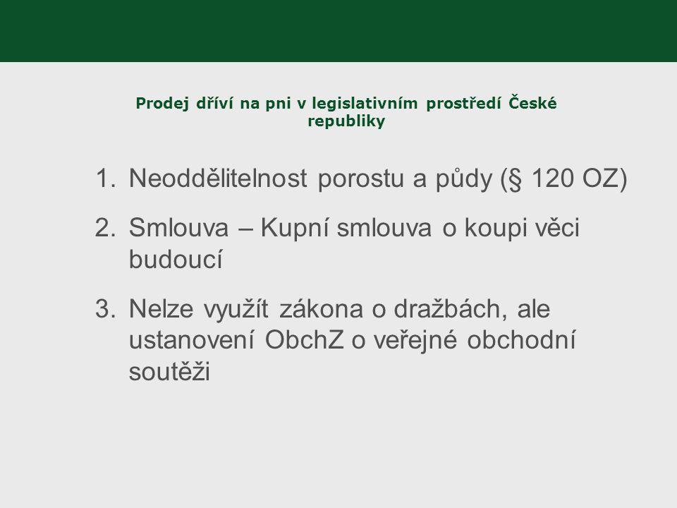 Prodej dříví na pni v legislativním prostředí České republiky 1.Neoddělitelnost porostu a půdy (§ 120 OZ) 2.Smlouva – Kupní smlouva o koupi věci budou