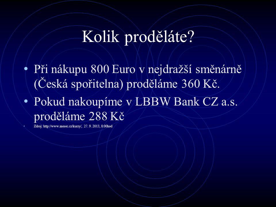 Kolik proděláte? Při nákupu 800 Euro v nejdražší směnárně (Česká spořitelna) proděláme 360 Kč. Pokud nakoupíme v LBBW Bank CZ a.s. proděláme 288 Kč Zd