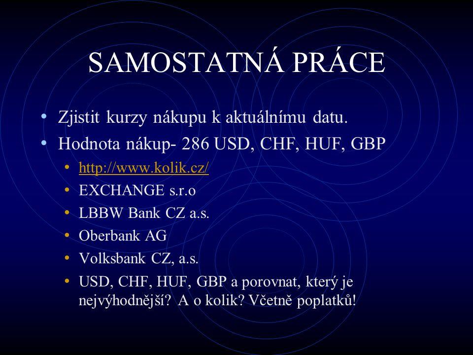SAMOSTATNÁ PRÁCE Zjistit kurzy nákupu k aktuálnímu datu. Hodnota nákup- 286 USD, CHF, HUF, GBP http://www.kolik.cz/ EXCHANGE s.r.o LBBW Bank CZ a.s. O