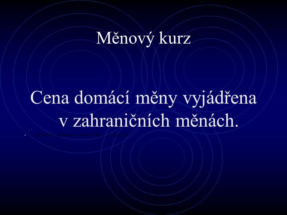 Měnový kurz Cena domácí měny vyjádřena v zahraničních měnách. HOLMAN, R. Ekonomie 5. Vydání. Praha: C. H. Beck, 2011.