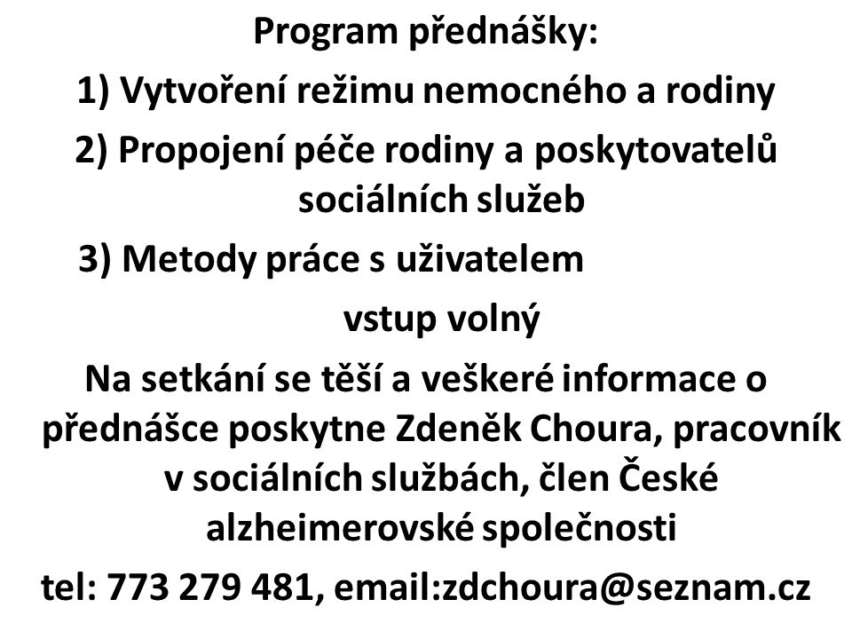 Program přednášky: 1) Vytvoření režimu nemocného a rodiny 2) Propojení péče rodiny a poskytovatelů sociálních služeb 3) Metody práce s uživatelem vstu