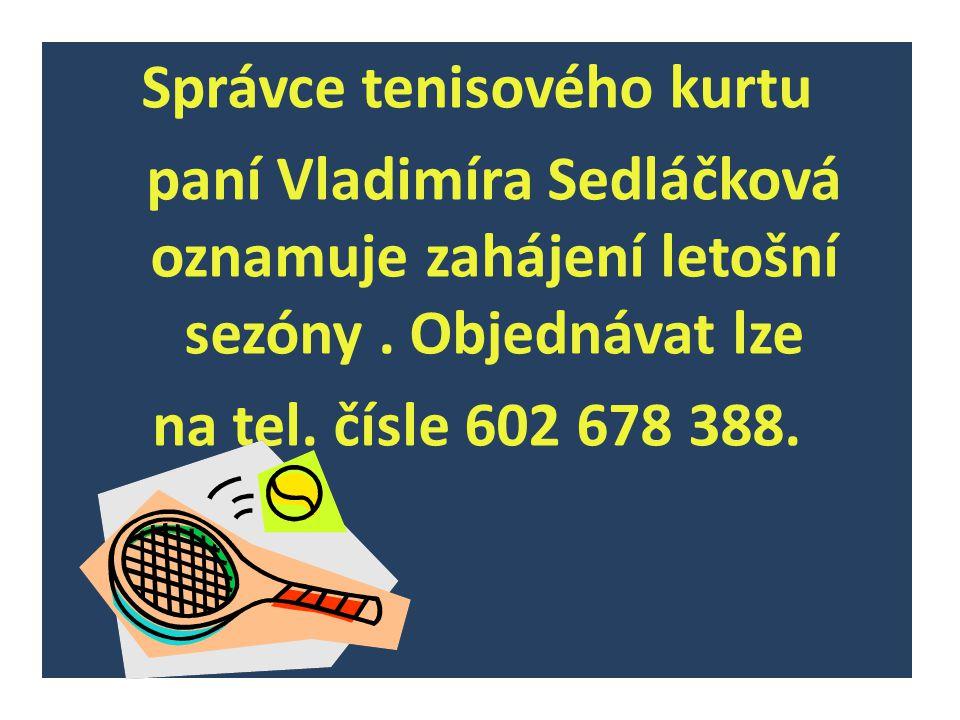 Správce tenisového kurtu paní Vladimíra Sedláčková oznamuje zahájení letošní sezóny. Objednávat lze na tel. čísle 602 678 388.