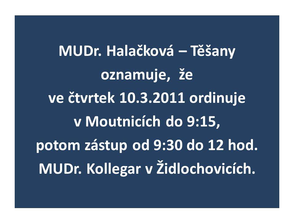 MUDr. Halačková – Těšany oznamuje, že ve čtvrtek 10.3.2011 ordinuje v Moutnicích do 9:15, potom zástup od 9:30 do 12 hod. MUDr. Kollegar v Židlochovic